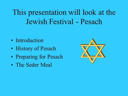 This presentation will look at the Jewish Festival - Pesach Introduction History of Pesach Preparing for Pesach The Seder Meal.