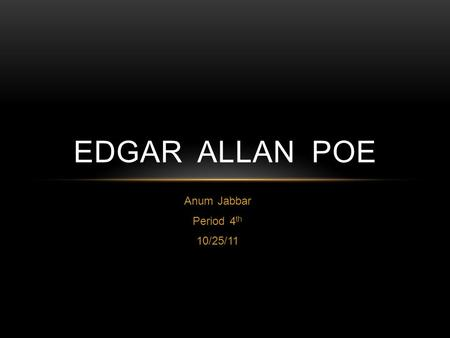 Anum Jabbar Period 4 th 10/25/11 EDGAR ALLAN POE.