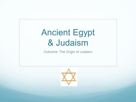 Ancient Egypt & Judaism Outcome: The Origin of Judaism.