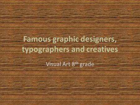 Famous graphic designers, typographers and creatives Visual Art 8 th grade.