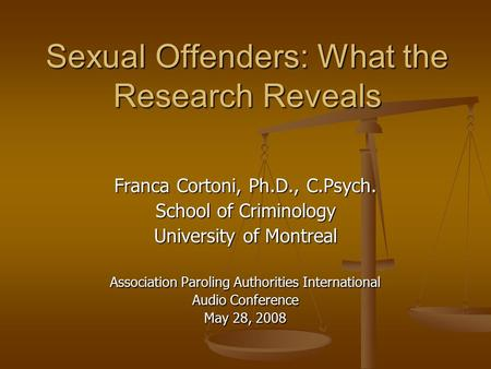 Sexual Offenders: What the Research Reveals Franca Cortoni, Ph.D., C.Psych. School of Criminology University of Montreal Association Paroling Authorities.