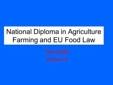 National Diploma in Agriculture Farming and EU Food Law Tony Pettit Lecture 8.