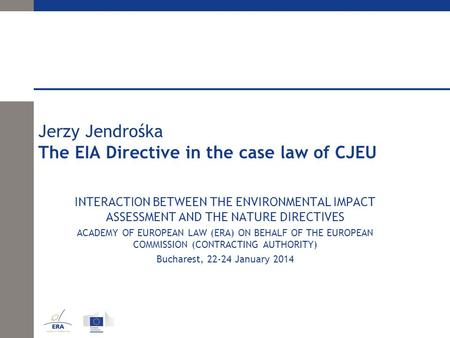Jerzy Jendrośka The EIA Directive in the case law of CJEU INTERACTION BETWEEN THE ENVIRONMENTAL IMPACT ASSESSMENT AND THE NATURE DIRECTIVES ACADEMY OF.