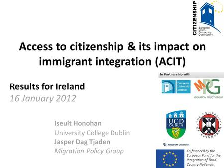 Access to citizenship & its impact on immigrant integration (ACIT) Results for Ireland 16 January 2012 Iseult Honohan University College Dublin Jasper.