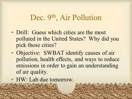Dec. 9 th, Air Pollution Drill: Guess which cities are the most polluted in the United States? Why did you pick those cities? Objective: SWBAT identify.