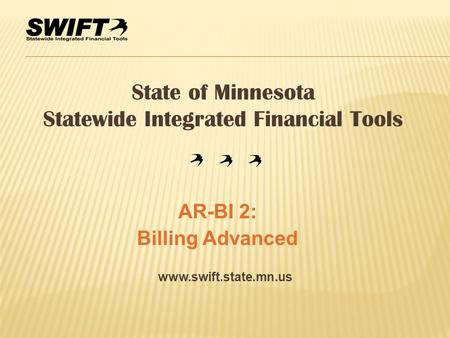 Www.swift.state.mn.us State of Minnesota Statewide Integrated Financial Tools AR-BI 2: Billing Advanced.