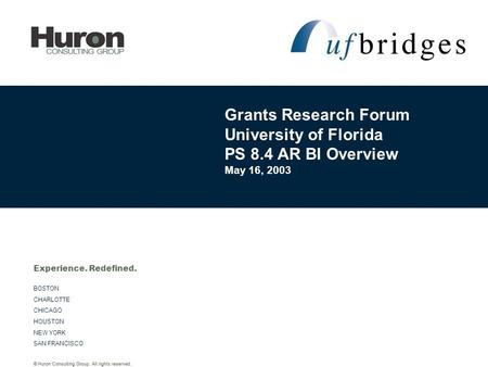© Huron Consulting Group. All rights reserved. BOSTON CHARLOTTE CHICAGO HOUSTON NEW YORK SAN FRANCISCO Experience. Redefined. Grants Research Forum University.