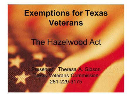 Exemptions for Texas Veterans The Hazelwood Act Presenter: Theresa A. Gibson Texas Veterans Commission 281-229-3175.