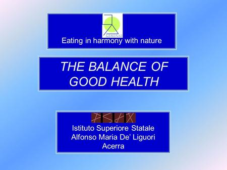 Eating in harmony with nature THE BALANCE OF GOOD HEALTH Istituto Superiore Statale Alfonso Maria De' Liguori Acerra.