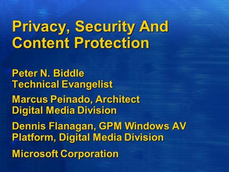 Privacy, Security And Content Protection Peter N. Biddle Technical Evangelist Marcus Peinado, Architect Digital Media Division Dennis Flanagan, GPM Windows.