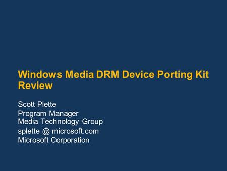 Windows Media DRM Device Porting Kit Review Scott Plette Program Manager Media Technology Group microsoft.com Microsoft Corporation.