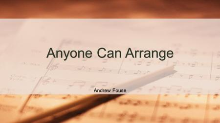 Andrew Fouse Anyone Can Arrange What is arranging? Arranging is the practice of taking music written for one medium and adapting it to be performed on.
