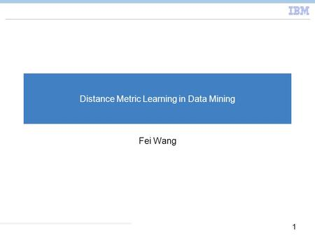 1 Distance Metric Learning in Data Mining Fei Wang.