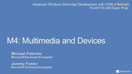 Advanced Windows Store App Development with HTML5 Refresh 70-481/70-482 Exam Prep M4: Multimedia and Devices Michael Palermo Microsoft Developer Evangelist.
