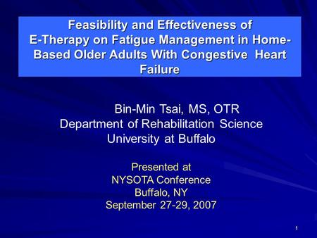 1 Feasibility and Effectiveness of E-Therapy on Fatigue Management <strong>in</strong> Home- Based Older Adults With Congestive Heart Failure Bin-Min Tsai, MS, OTR Department.
