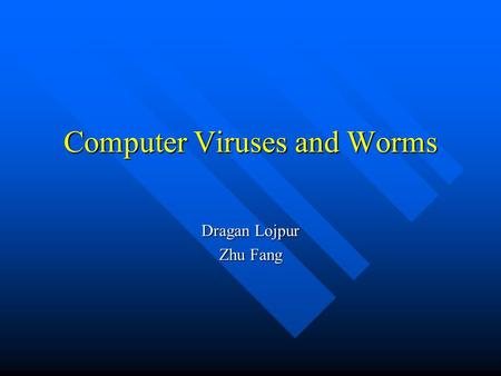 Computer Viruses and Worms Dragan Lojpur Zhu Fang.