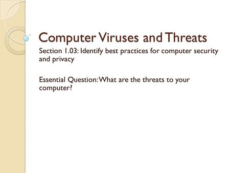 Computer Viruses and Threats Section 1.03: Identify best practices for computer security and privacy Essential Question: What are the threats to your computer?
