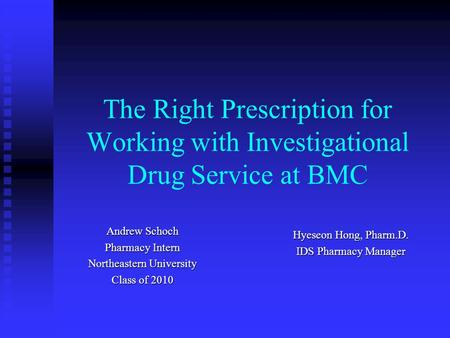 The Right Prescription for Working with Investigational Drug Service at BMC Andrew Schoch Pharmacy Intern Northeastern University Class of 2010 Hyeseon.