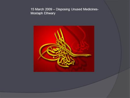 15 March 2009 – Disposing Unused Medicines- Mostaph Elhwary.