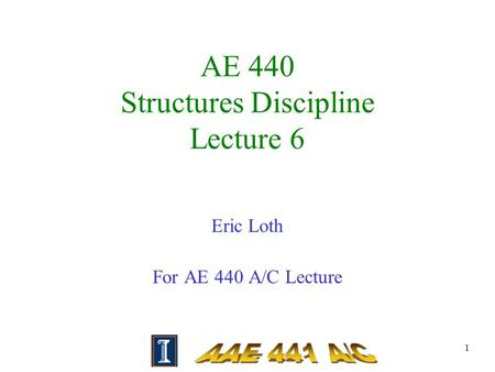 1 AE 440 Structures Discipline Lecture 6 Eric Loth For AE 440 A/C Lecture.
