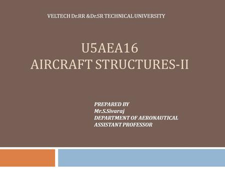 U5AEA16 AIRCRAFT STRUCTURES-II VELTECH Dr.RR &Dr.SR TECHNICAL UNIVERSITY PREPARED BY Mr.S.Sivaraj DEPARTMENT OF AERONAUTICAL ASSISTANT PROFESSOR.