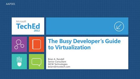 The Busy Developer's Guide to Virtualization Brian A. Randell Senior Consultant MCW Technologies AAP301.
