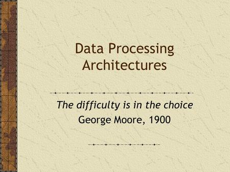 Data Processing Architectures The difficulty is in the choice George Moore, 1900.
