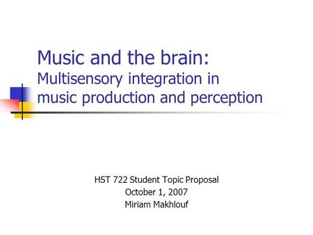 Music and the brain: Multisensory integration in music production and perception HST 722 Student Topic Proposal October 1, 2007 Miriam Makhlouf.