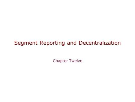 Segment Reporting and Decentralization Chapter Twelve.