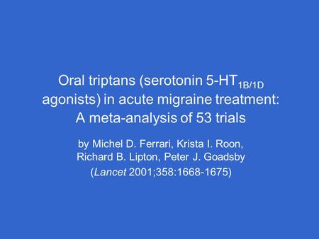 Oral triptans (serotonin 5-HT 1B/1D agonists) in acute migraine treatment: A meta-analysis of 53 trials by Michel D. Ferrari, Krista I. Roon, Richard B.