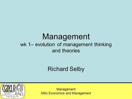 MSc – Agricultural Economics and Management Management MSc Economics and Management Management wk 1– evolution of management thinking and theories Richard.