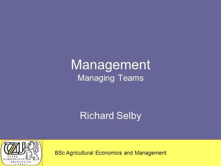 MSc – Agricultural Economics and Management BSc Agricultural Economics and Management Management Managing Teams Richard Selby.