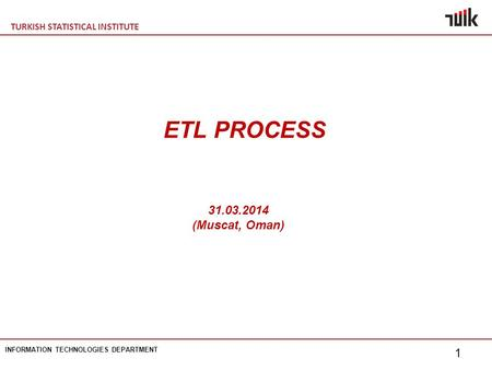 TURKISH STATISTICAL INSTITUTE INFORMATION TECHNOLOGIES DEPARTMENT 1 ETL PROCESS 31.03.2014 (Muscat, Oman)