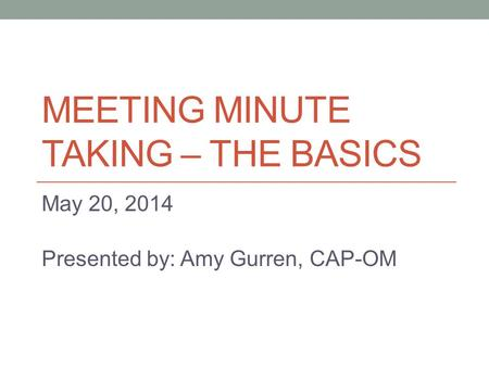 MEETING MINUTE TAKING – THE BASICS May 20, 2014 Presented by: Amy Gurren, CAP-OM.