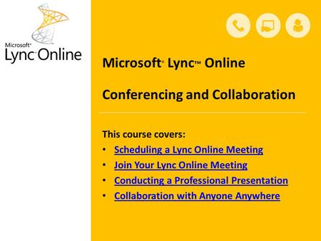 This course covers: Scheduling a Lync Online Meeting Join Your Lync Online Meeting Conducting a Professional Presentation Collaboration with Anyone Anywhere.