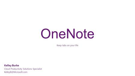 OneNote Keep tabs on your life Kelley Burke Cloud Productivity Solutions Specialist