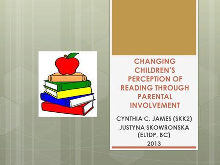CHANGING CHILDREN'S PERCEPTION OF READING THROUGH PARENTAL INVOLVEMENT CYNTHIA C. JAMES (SKK2) JUSTYNA SKOWRONSKA (ELTDP, BC) 2013.
