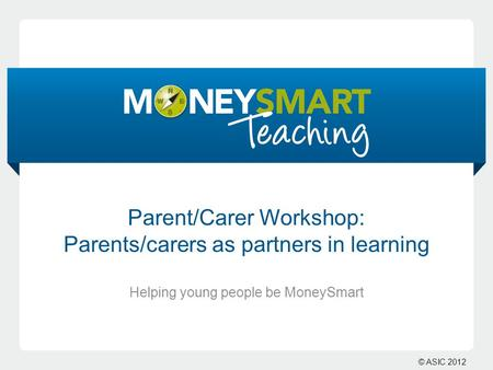 © ASIC 2012 Parent/Carer Workshop: Parents/carers as partners in learning Helping young people be MoneySmart.
