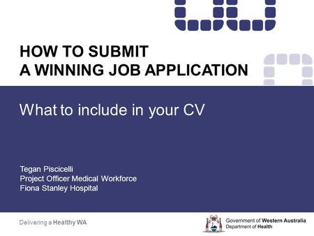 What to include in your CV Delivering a Healthy WA HOW TO SUBMIT A WINNING <strong>JOB</strong> APPLICATION Tegan Piscicelli Project Officer Medical Workforce Fiona Stanley.