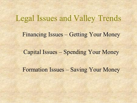 Legal Issues and Valley Trends Financing Issues – Getting Your Money Capital Issues – Spending Your Money Formation Issues – Saving Your Money.