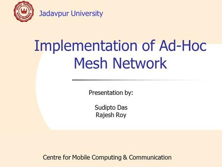 Jadavpur University Centre for Mobile Computing & Communication Implementation of Ad-Hoc Mesh Network Presentation by: Sudipto Das Rajesh Roy.