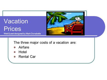 Vacation Prices WebQuest designed by Mark Donabella The three major costs of a vacation are: Airfare Hotel Rental Car.