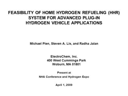 FEASIBILITY OF HOME HYDROGEN REFUELING (HHR) SYSTEM FOR ADVANCED PLUG-IN HYDROGEN VEHICLE APPLICATIONS Michael Pien, Steven A. Lis, and Radha Jalan ElectroChem,