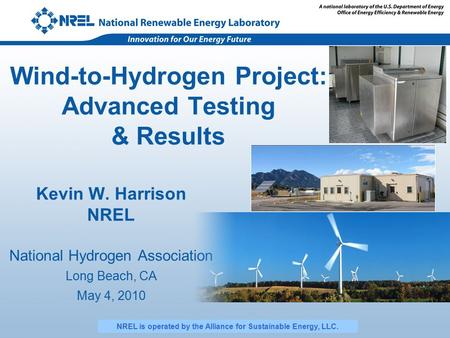 Wind-to-Hydrogen Project: Advanced Testing & Results Kevin W. Harrison NREL National Hydrogen Association Long Beach, CA May 4, 2010 NREL is operated by.