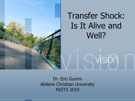 Transfer Shock: Is It Alive and Well? Dr. Eric Gumm Abilene Christian University NISTS 2010.