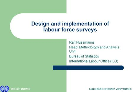 Bureau of StatisticsLabour Market Information Library Network Design and implementation of labour force surveys Ralf Hussmanns Head, Methodology and Analysis.