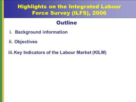 Highlights on the Integrated Labour Force Survey (ILFS), 2006 Outline i.Background information ii.Objectives iii.Key Indicators of the Labour Market (KILM)