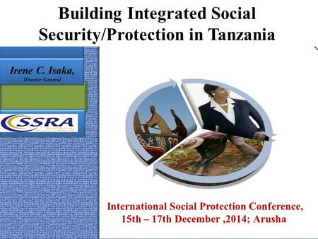 Building Integrated Social Security/Protection in Tanzania International Social Protection Conference, 15th – 17th December,2014; Arusha Irene C. Isaka,