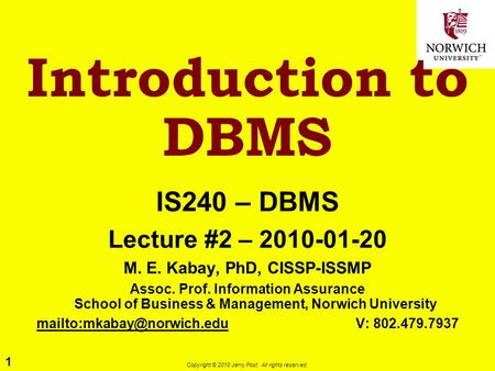 1 Copyright © 2010 Jerry Post. All rights reserved. Introduction to DBMS IS240 – DBMS Lecture #2 – 2010-01-20 M. E. Kabay, PhD, CISSP-ISSMP Assoc. Prof.