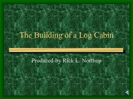 The Building of a Log Cabin Produced by Rick L. Northup.